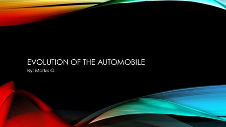 EVOLUTION OF THE AUTOMOBILE By: Markis. WHAT IS AN AUTOMOBILE? An Automobile is a wheeled motor vehicle used to transport people which also carries its.