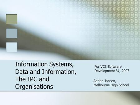 Adrian Janson, Melbourne High School Information Systems, Data and Information, The IPC and Organisations For VCE Software Development ¾, 2007.
