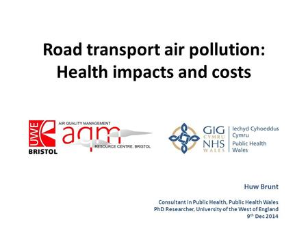 Road transport air pollution: Health impacts and costs Huw Brunt Consultant in Public Health, Public Health Wales PhD Researcher, University of the West.