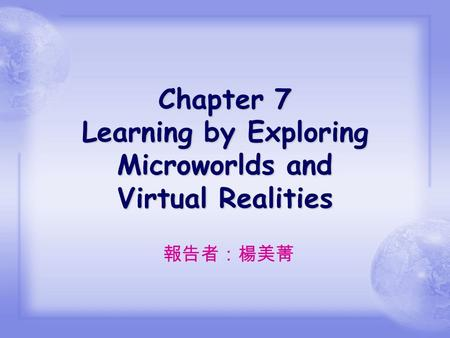 Chapter 7 Learning by Exploring Microworlds and Virtual Realities 報告者:楊美菁.