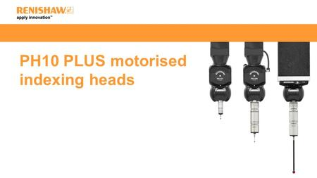 PH10 PLUS motorised indexing heads. The PH10 PLUS range of products are indexing probe holders which allow the probe to be orientated and locked in any.