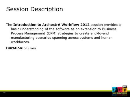 Slide 1 Session Description The Introduction to ArchestrA Workflow 2012 session provides a basic understanding of the software as an extension to Business.