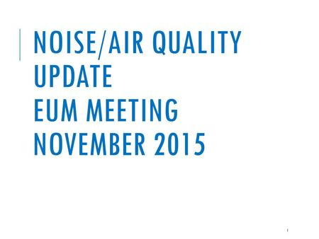 NOISE/AIR QUALITY UPDATE EUM MEETING NOVEMBER 2015 1.
