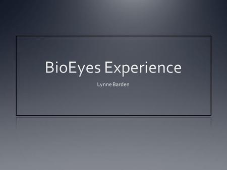 Bioeyes Exciting! Engaging! And if that is my response… I am sure my students will love the experience! And…better comprehend and apply: genetics embryology.
