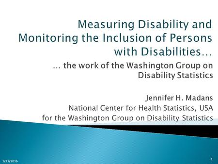 … the work of the Washington Group on Disability Statistics Jennifer H. Madans National Center for Health Statistics, USA for the Washington Group on Disability.
