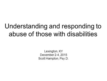 Understanding and responding to abuse of those with disabilities Lexington, KY December 2-4, 2015 Scott Hampton, Psy.D.