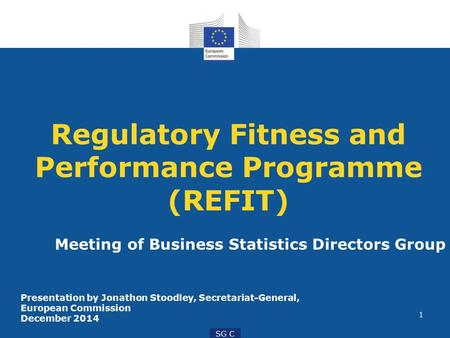 1 SG C Regulatory Fitness and Performance Programme (REFIT) Meeting of Business Statistics Directors Group Presentation by Jonathon Stoodley, Secretariat-General,