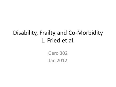 Disability, Frailty and Co-Morbidity L. Fried et al. Gero 302 Jan 2012.