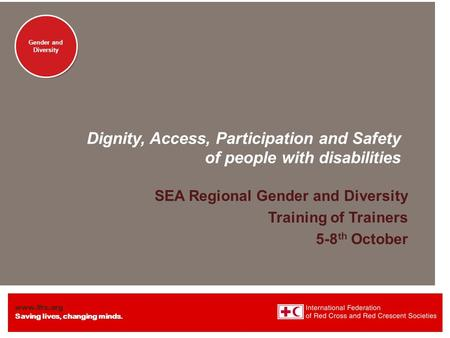 Www.ifrc.org Saving lives, changing minds. Gender and Diversity Dignity, Access, Participation and Safety of people with disabilities SEA Regional Gender.