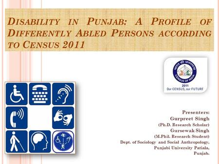 D ISABILITY IN P UNJAB : A P ROFILE OF D IFFERENTLY A BLED P ERSONS ACCORDING TO C ENSUS 2011 Presenters: Gurpreet Singh (Ph.D. Research Scholar) Gursewak.