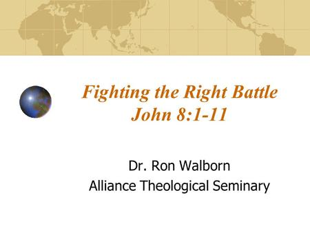 Fighting the Right Battle John 8:1-11 Dr. Ron Walborn Alliance Theological Seminary.