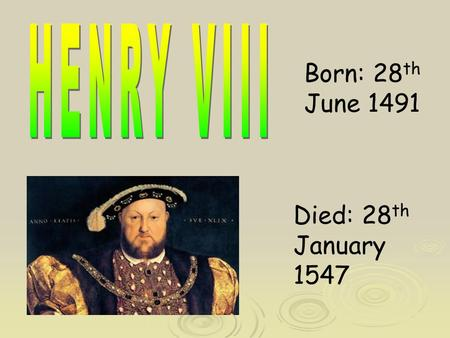 Born: 28 th June 1491 Died: 28 th January 1547. Henry VIII was born in Greenwich Palace on the 28 th of June 1491. His mum was Elizabeth of York and his.