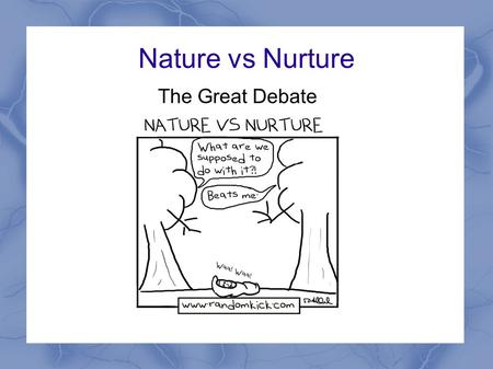 Nature vs Nurture The Great Debate. The Debate Examines the influences of genetics and heredity (nature) as well as the impact of environment (nurture)