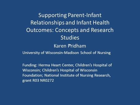 - Supporting Parent-Infant Relationships and Infant Health Outcomes: Concepts and Research Studies Karen Pridham University of Wisconsin-Madison School.