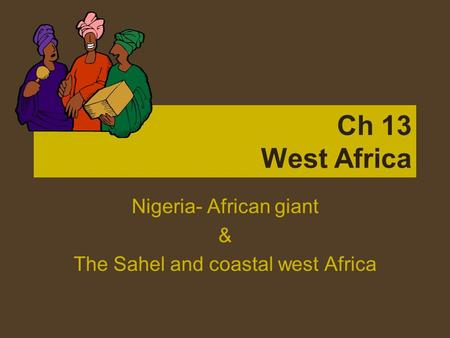 Ch 13 West Africa Nigeria- African giant & The Sahel and coastal west Africa.