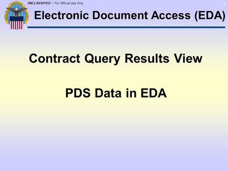 UNCLASSIFIED – For Official Use Only 1 Contract Query Results View PDS Data in EDA Electronic Document Access (EDA)