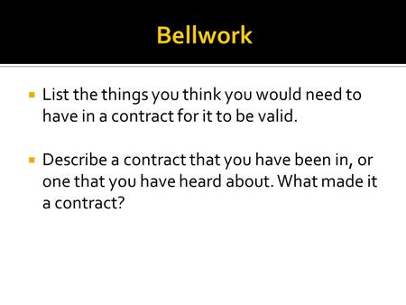 Bellwork  List the things you think you would need to have in a contract for it to be valid.  Describe a contract that you have been in, or one that.