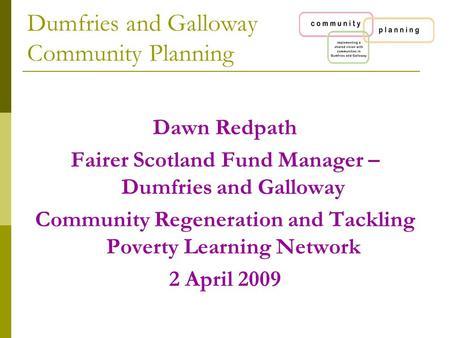 Dumfries and Galloway Community Planning Dawn Redpath Fairer Scotland Fund Manager – Dumfries and Galloway Community Regeneration and Tackling Poverty.