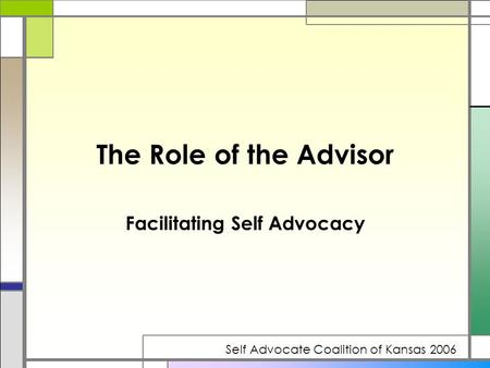 The Role of the Advisor Facilitating Self Advocacy Self Advocate Coalition of Kansas 2006.