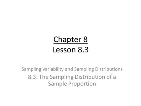 Chapter 8 Lesson 8.3 Sampling Variability and Sampling Distributions 8.3: The Sampling Distribution of a Sample Proportion.