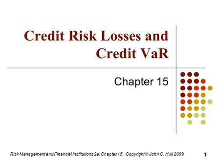 Risk Management and Financial Institutions 2e, Chapter 15, Copyright © John C. Hull 2009 Credit Risk Losses and Credit VaR Chapter 15 1.