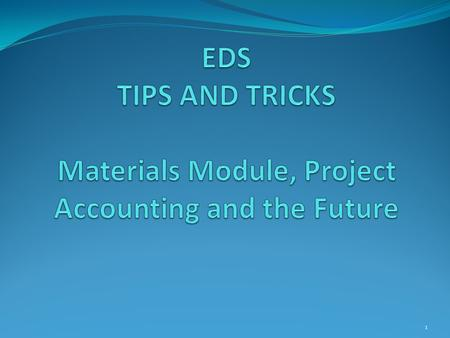 1. EDS Project Accounting Long project lists? Completed projects can be removed from list Have your RE contact the Construction Office 2.