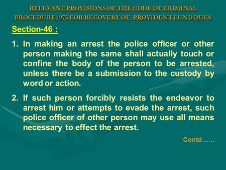 RELEVANT PROVISIONS OF THE CODE OF CRIMINAL PROCEDURE 1973 FOR RECOVERY OF PROVIDENT FUND DUES Section-46 : 1.In making an arrest the police officer or.