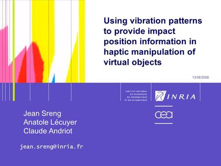 1 Using vibration patterns to provide impact position information in haptic manipulation of virtual objects 13/06/2008 Jean Sreng Anatole Lécuyer Claude.