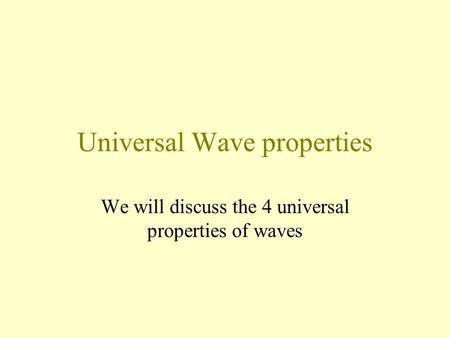 Universal Wave properties We will discuss the 4 universal properties of waves.