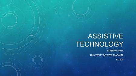 ASSISTIVE TECHNOLOGY AMBER POIRIER UNIVERSITY OF WEST ALABAMA ED 505.
