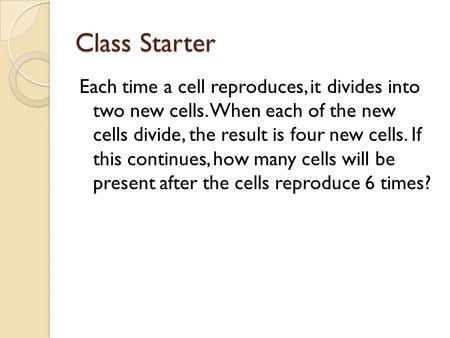 Class Starter Each time a cell reproduces, it divides into two new cells. When each of the new cells divide, the result is four new cells. If this continues,