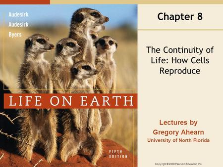 Copyright © 2009 Pearson Education, Inc. Lectures by Gregory Ahearn University of North Florida Chapter 8 The Continuity of Life: How Cells Reproduce.