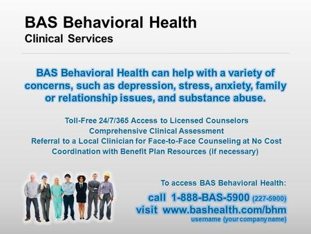 BAS Behavioral Health Clinical Services Toll-Free 24/7/365 Access to Licensed Counselors Comprehensive Clinical Assessment Referral to a Local Clinician.