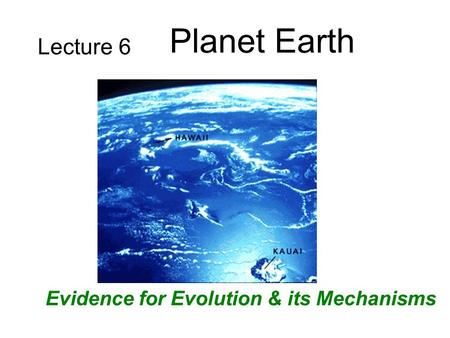Lecture 6 Planet Earth Evidence for Evolution & its Mechanisms.