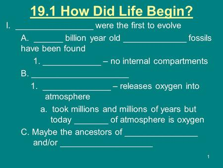 1 19.1 How Did Life Begin? I. ________________ were the first to evolve A. ______ billion year old _____________ fossils have been found 1. ____________.