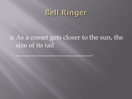  As a comet gets closer to the sun, the size of its tail _______________________.