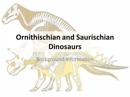 Ornithischian and Saurischian Dinosaurs Background information.