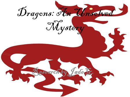 Dragons: An Unsolved Mystery Research by Jade G.