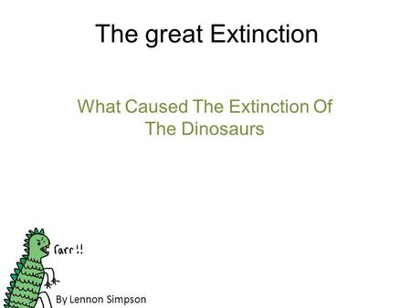 The great Extinction What Caused The Extinction Of The Dinosaurs By Lennon Simpson.