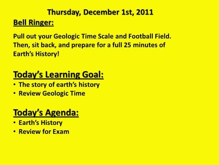 Thursday, December 1st, 2011 Bell Ringer: Pull out your Geologic Time Scale and Football Field. Then, sit back, and prepare for a full 25 minutes of Earth's.