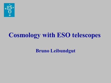 Cosmology with ESO telescopes Bruno Leibundgut. Outline Past and current cosmology projects with ESO telescopes Future instrumentation capabilities (interferometry?)