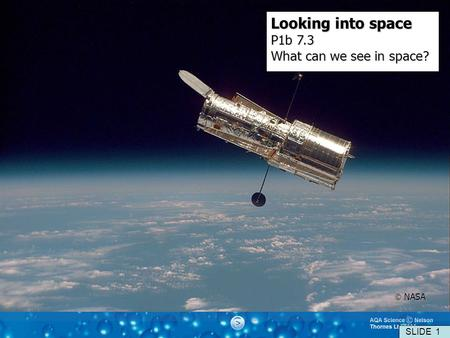 Looking into space P1b 7.3 What can we see in space?  NASA SLIDE 1.