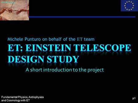 Fundamental Physics, Astrophysics and Cosmology with ET p1 Michele Punturo on behalf of the ET team GA #211743 A short introduction to the project.