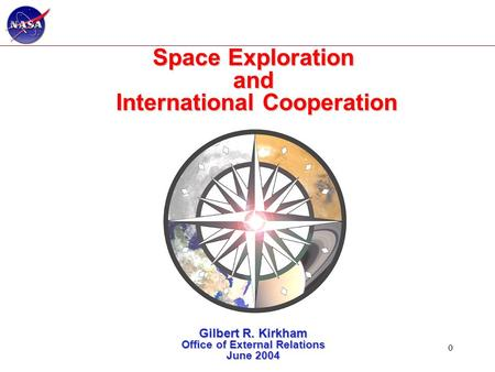0 Space Exploration and International Cooperation Gilbert R. Kirkham Office of External Relations June 2004.