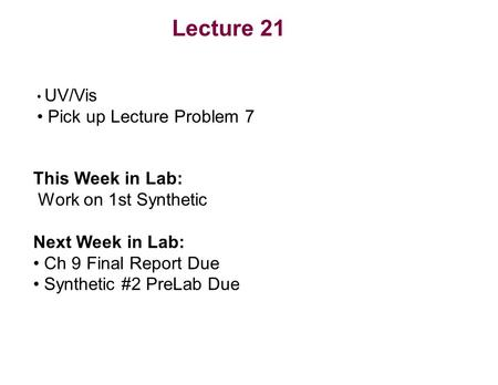Lecture 21 UV/Vis Pick up Lecture Problem 7 This Week in Lab: Work on 1st Synthetic Next Week in Lab: Ch 9 Final Report Due Synthetic #2 PreLab Due.