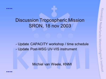 Discussion Tropospheric Mission SRON, 18 nov 2003 - - Update CAPACITY workshop / time schedule - - Update Post-MSG UV-VIS instrument Michiel van Weele,