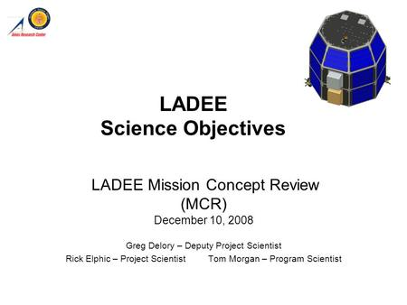LADEE Science Objectives LADEE Mission Concept Review (MCR) December 10, 2008 Greg Delory – Deputy Project Scientist Rick Elphic – Project Scientist Tom.