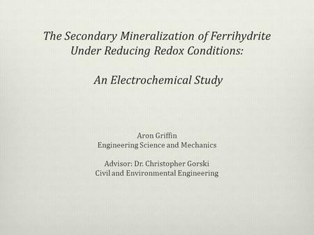 The Secondary Mineralization of Ferrihydrite Under Reducing Redox Conditions: An Electrochemical Study Aron Griffin Engineering Science and Mechanics Advisor: