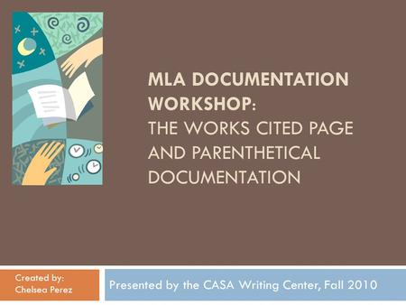 MLA DOCUMENTATION WORKSHOP: THE WORKS CITED PAGE AND PARENTHETICAL DOCUMENTATION Presented by the CASA Writing Center, Fall 2010 Created by: Chelsea Perez.