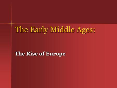 The Early Middle Ages: The Rise of Europe. Middle Ages are split into three periods:  500 -1000 – Early Middle Ages (Dark Ages)  1000 -1300 – High Middle.